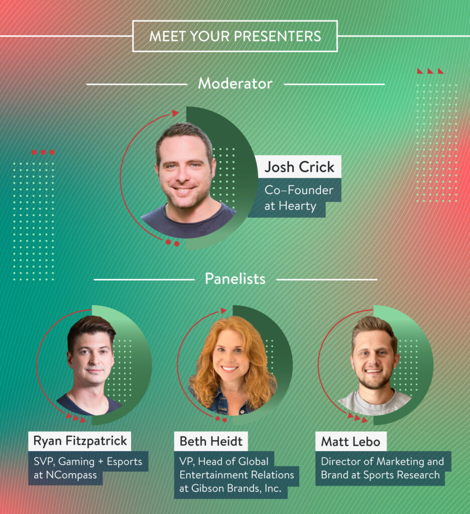 Meet Your Presenters: Josh Crick (Co-Founder at Hearty), Beth Heidt (VP, Head of Global Entertainment Relations at Gibson), Matt Lebo (Director of Marketing and Brand at Sports Research), Ryan Fitzpatrick (SVP, Gaming + Esports at NCompass)