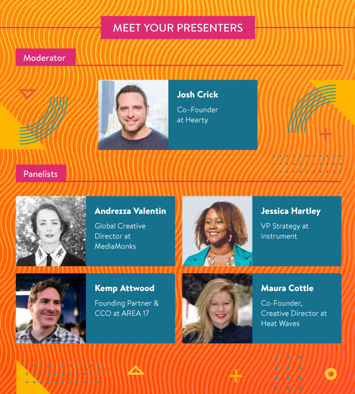 Meet Your Presenters: Josh Crick from Hearty, Andrezza Valentin from MediaMonks, Jessica Hartley from Instrument, Kemp Attwood from AREA 17, and Maura Cottle from Heat Waves