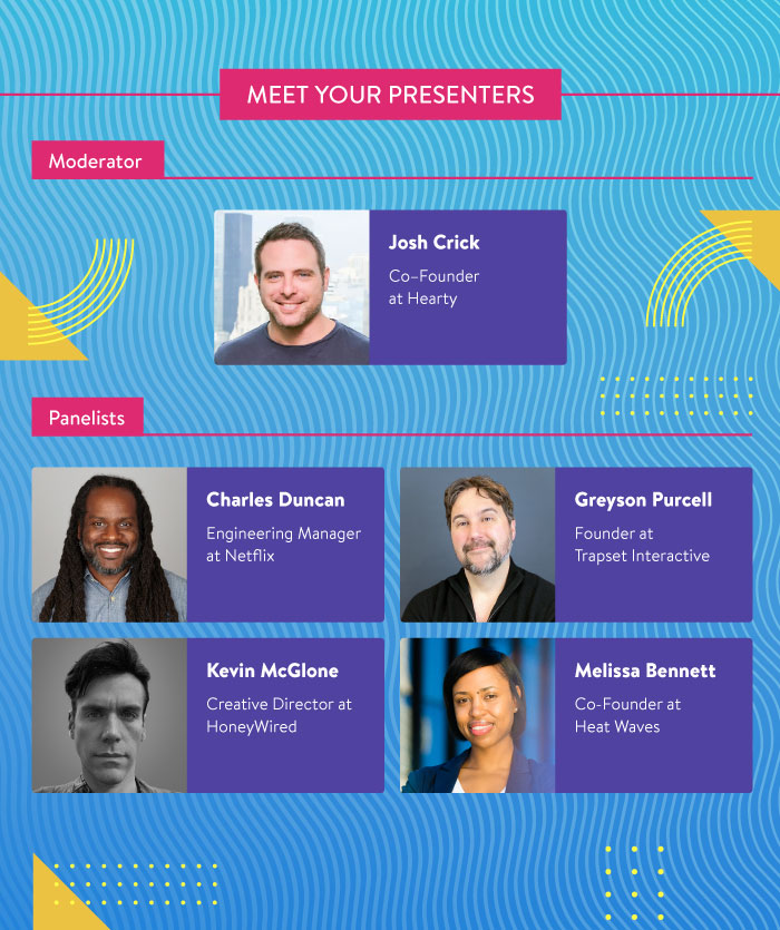 Meet Your Presenters: Josh Crick from Hearty, Charles Duncan from Netflix, Greyson Purcell from Trapset Interactive, Kevin McGlone from HoneyWired, and Melissa Bennett from Heat Waves